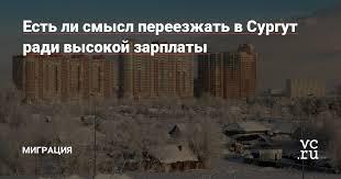 Есть ли смысл переезжать в Сургут ради высокой зарплаты ...