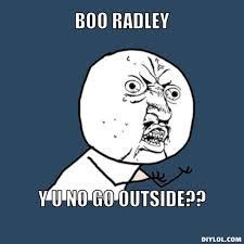 DIYLOL - BOO RADLEY Y U NO go outside?? via Relatably.com