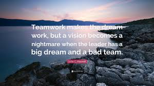 john c maxwell quote teamwork makes the dream work but a john c maxwell quote teamwork makes the dream work but a vision