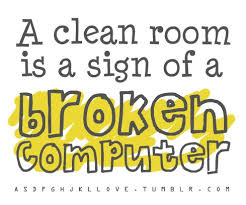 A clean room is a sign of a broken computer | Fabulous Quotes