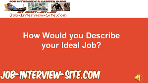 how would you describe your ideal job and ideal work environment how would you describe your ideal job and ideal work environment interview question and answer