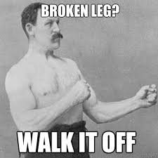 Broken leg? walk it off - Misc - quickmeme via Relatably.com