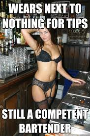 Wears next to nothing for tips Still a competent bartender ... via Relatably.com