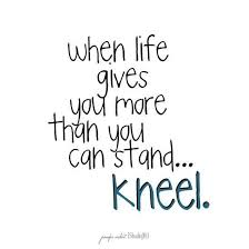 Words to Remember! When life gives you more than you can Stand ... via Relatably.com