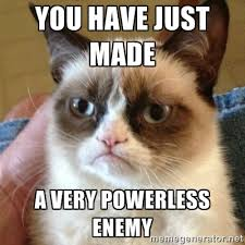 You have just made A VERY powerless enemy - Grumpy Cat | Meme ... via Relatably.com