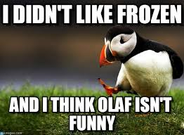 I Didn't Like Frozen - Unpopular Opinion Puffin meme on Memegen via Relatably.com