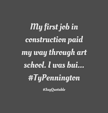 quote about my first job in construction paid my way through art quote my first job in construction paid my way through art school i was bui