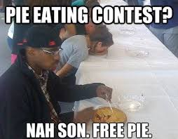 Funny memes - Why Eating Contest When You Can Have Some Free Pie ... via Relatably.com
