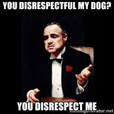 you disrespectful my dog? you disrespect me - The Godfather | Meme ... via Relatably.com