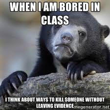 when i am bored in class i think about ways to kill someone ... via Relatably.com