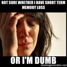 Not sure whether i have short term memory loss or i'm dumb - First ... via Relatably.com