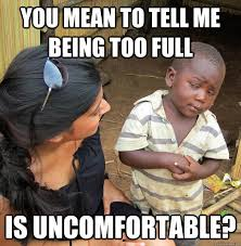 you mean to tell me being too full is uncomfortable? - Skeptical ... via Relatably.com