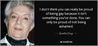 Quentin Crisp quote: I don't think you can really be proud of being...