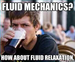 fluid mechanics? how about fluid relaxation. - Lazy College Senior ... via Relatably.com