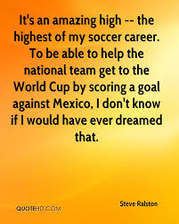 steve ralston quotes quotehd it s an amazing high the highest of my soccer career to be able