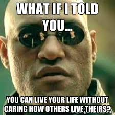 What if I told you... You can live your life without caring how ... via Relatably.com