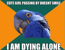 Cute girl passing by doesnt smile i am dying alone - Paranoid ... via Relatably.com