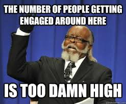 The number of people getting engaged around here is too damn high ... via Relatably.com