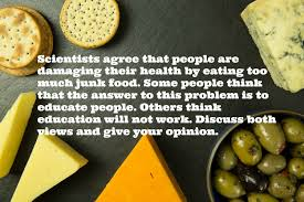 task 2 ielts discursive essay educating people about the danger scientists agree that people are damaging their health by eating too much junk food some people think that the answer to this problem is to educate people