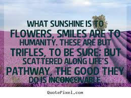 Life quote - What sunshine is to flowers, smiles are to humanity ... via Relatably.com
