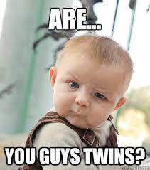 Are... you guys twins? - skeptical baby - quickmeme via Relatably.com