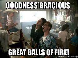 Goodness gracious Great Balls of Fire! - | Make a Meme via Relatably.com