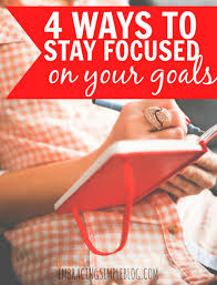 ways to stay focused on your long term goal embracing simple struggling to stay on track while working towards achieving your goals here are 4 ways