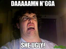 daaaaamn n*gga she ugly! meme - Oh No Meme (17850) | Memes Happen via Relatably.com