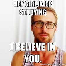 Hey Girl, Keep Studying I believe in you. - Ryan Gosling Hey ... via Relatably.com