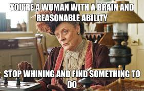 You're a woman with a brain and reasonable ability Stop whining ... via Relatably.com