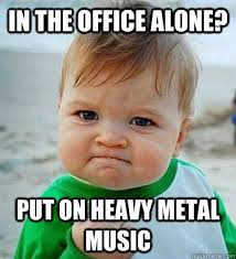 Put on heavy metal music - Victory Baby - quickmeme - 148865cf66f67dd0205828ee480f46719669fe90d6f6ed677dd8725c0a21b64e