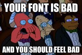 Your font is bad AND YOU SHOULD FEEL BAD - Your meme is bad and ... via Relatably.com