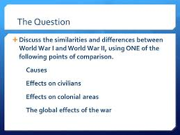 comparative essay  present directions answer the following  the question discuss the similarities and differences between world war i and world war ii