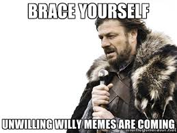 Brace yourself Unwilling Willy memes are coming - Brace yourself ... via Relatably.com
