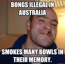 Bongs illegal in Australia smokes many bowls in their memory ... via Relatably.com