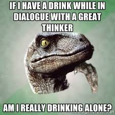 If I have a drink while in dialogue with a great thinker Am i ... via Relatably.com