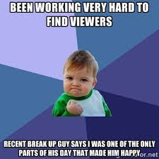 Been working very hard to find viewers recent break up guy says I ... via Relatably.com