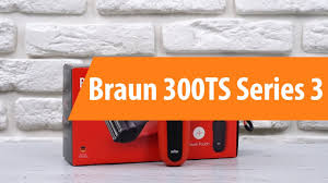 Распаковка <b>Braun 300TS</b> Series 3 / Unboxing <b>Braun 300TS</b> Series 3