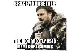 Brace yourselves the incorrectly used memes are coming - Imminent ... via Relatably.com