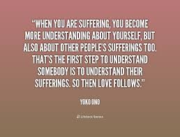 When you are suffering, you become more understanding about ...