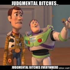 Judgmental bitches.. Judgmental bitches everywhere - Buzz ... via Relatably.com