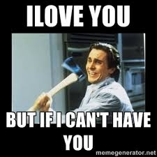 ILove You But if I can't have you - american psycho axe | Meme ... via Relatably.com