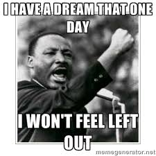 I have a dream that one day I won't feel left out - I HAVE A DREAM ... via Relatably.com
