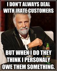 I don't always deal with irate customers But when i do they think ... via Relatably.com