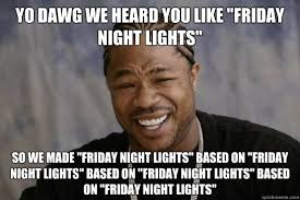 "YO DAWG WE HEARD YOU LIKE ""FRIDAY NIGHT LIGHTS"" so we made ""friday ... via Relatably.com"