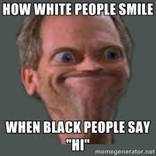 "HOW WHITE PEOPLE SMILE WHEN BLACK PEOPLE SAY ""HI"" - Housella ei ... via Relatably.com"