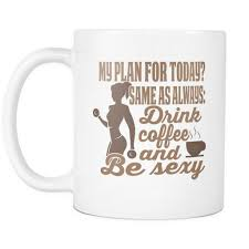 my plan for today same as always drink coffee and be sexy drinkware my plan for today same as always drink coffee and be