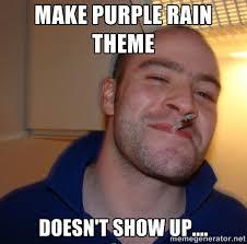Make Purple Rain Theme Doesn't show up.... - Good Guy Greg | Meme ... via Relatably.com