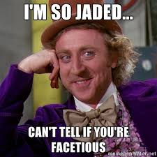 I'm so jaded... Can't tell if you're facetious - willywonka | Meme ... via Relatably.com