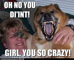 Girl you so crazy | Funny Dirty Adult Jokes, Memes & Pictures via Relatably.com